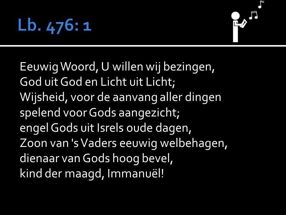 Eeuwig Woord, U willen wij bezingen, God uit God en Licht uit Licht; Wijsheid, voor de aanvang aller dingen spelend voor Gods aangezicht; engel Gods uit Isrels oude dagen, Zoon van s Vaders eeuwig welbehagen, dienaar van Gods hoog bevel, kind der maagd, Immanuël!