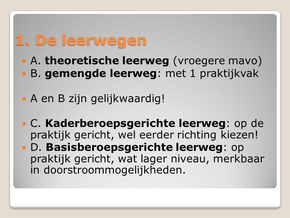 1. De leerwegen A. theoretische leerweg (vroegere mavo) B. gemengde leerweg: met 1 praktijkvak A en B zijn gelijkwaardig! C. Kaderberoepsgerichte leer