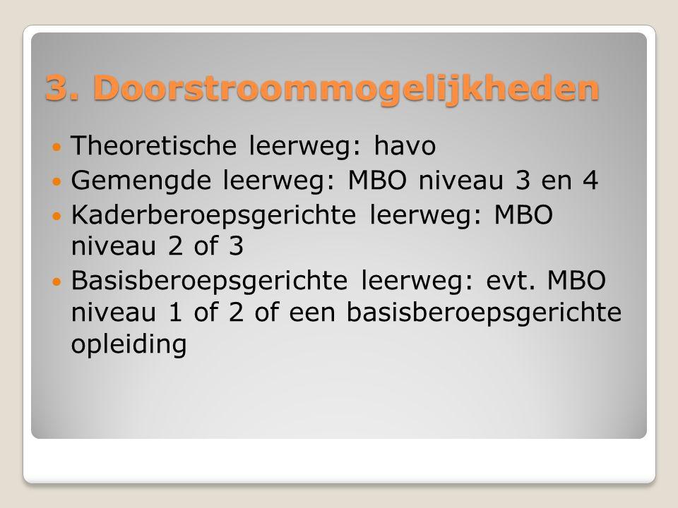 3. Doorstroommogelijkheden Theoretische leerweg: havo Gemengde leerweg: MBO niveau 3 en 4 Kaderberoepsgerichte leerweg: MBO niveau 2 of 3 Basisberoeps
