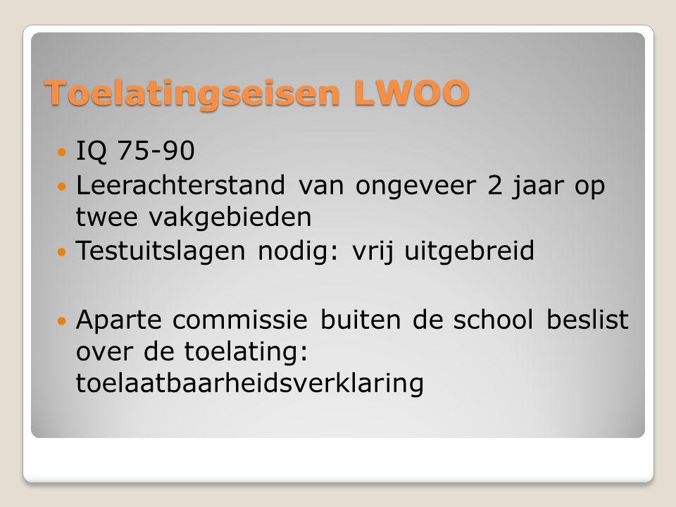Toelatingseisen LWOO IQ 75-90 Leerachterstand van ongeveer 2 jaar op twee vakgebieden Testuitslagen nodig: vrij uitgebreid Aparte commissie buiten de
