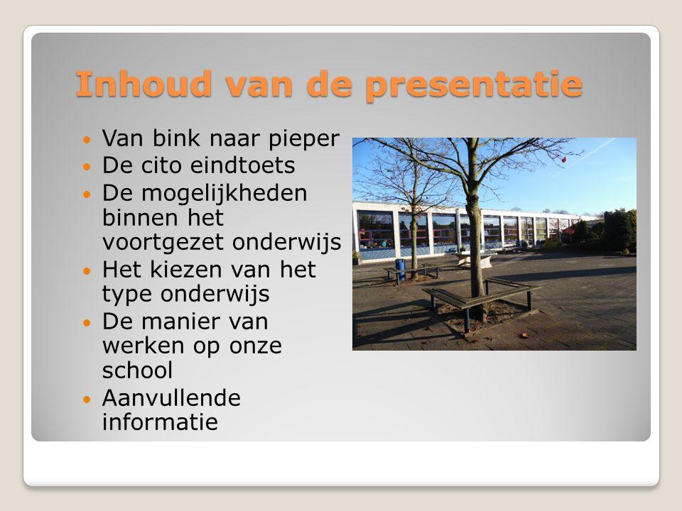 Inhoud van de presentatie Van bink naar pieper De cito eindtoets De mogelijkheden binnen het voortgezet onderwijs Het kiezen van het type onderwijs De