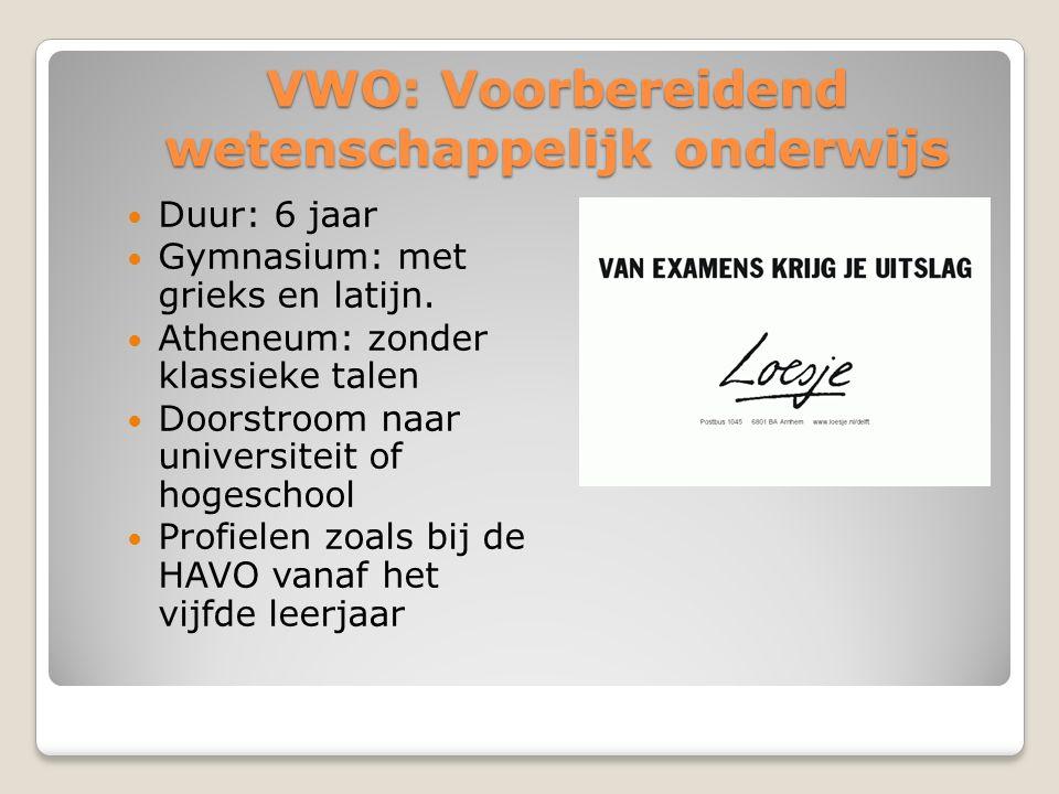 VWO: Voorbereidend wetenschappelijk onderwijs Duur: 6 jaar Gymnasium: met grieks en latijn. Atheneum: zonder klassieke talen Doorstroom naar universit