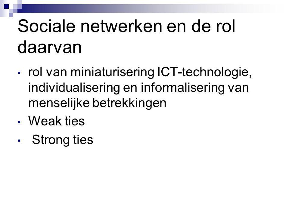 Sociale netwerken en de rol daarvan rol van miniaturisering ICT-technologie, individualisering en informalisering van menselijke betrekkingen Weak ties Strong ties
