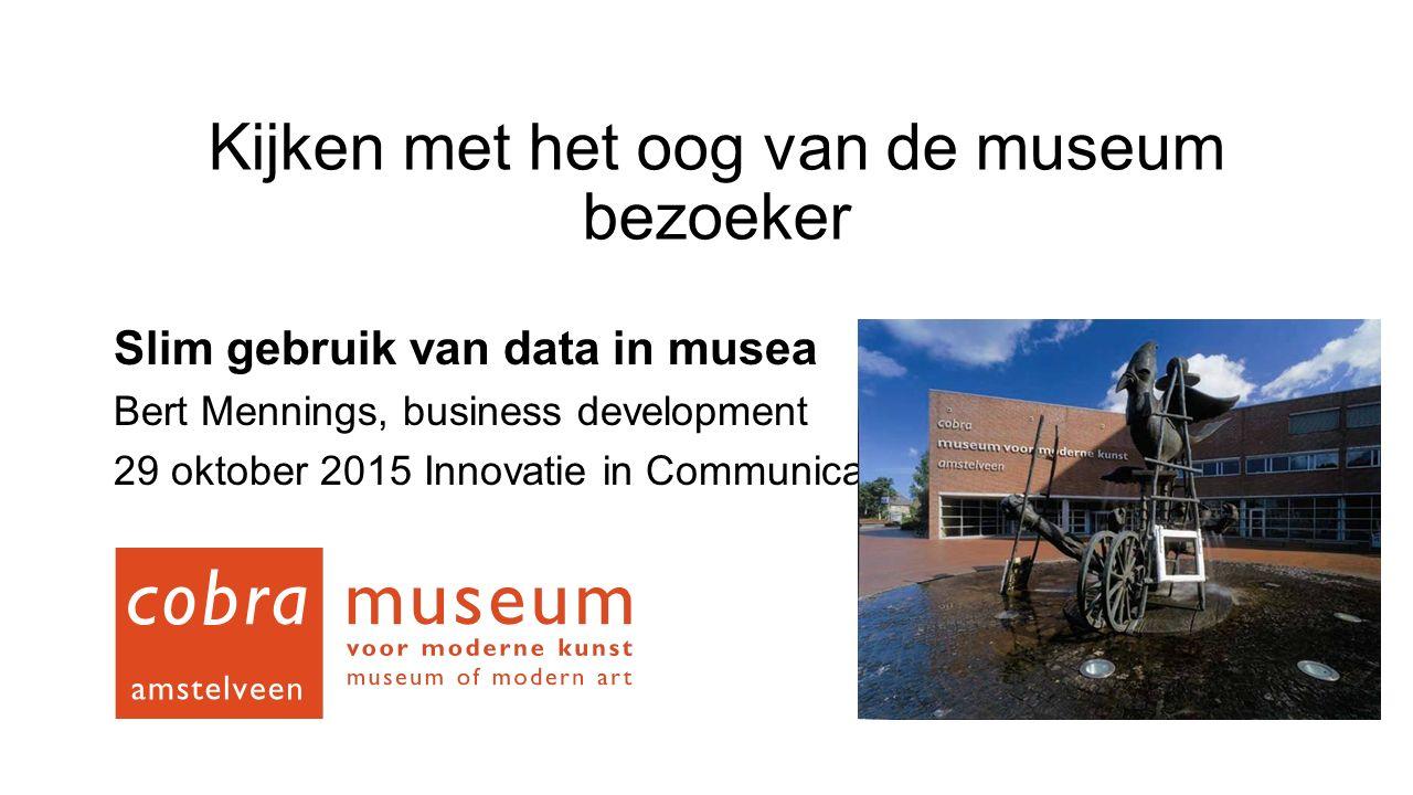 Kijken met het oog van de museum bezoeker Slim gebruik van data in musea Bert Mennings, business development 29 oktober 2015 Innovatie in Communicatie