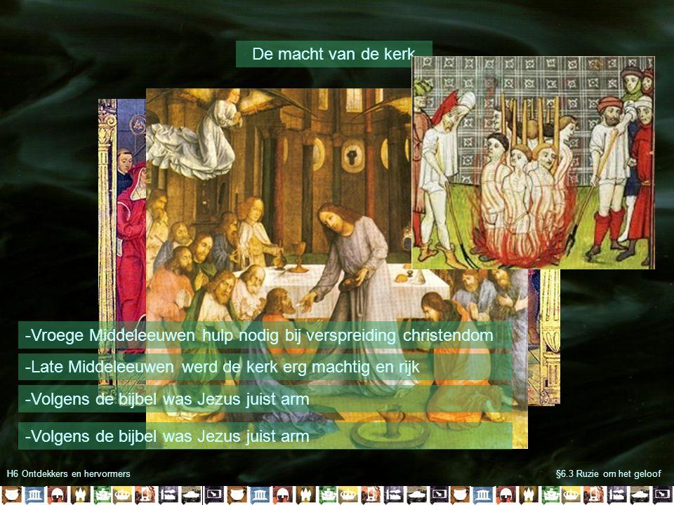 H6 Ontdekkers en hervormers§6.3 Ruzie om het geloof De macht van de kerk -Vroege Middeleeuwen hulp nodig bij verspreiding christendom -Late Middeleeuwen werd de kerk erg machtig en rijk -Volgens de bijbel was Jezus juist arm