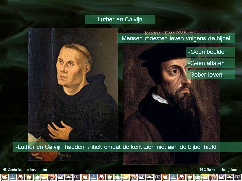 H6 Ontdekkers en hervormers§6.3 Ruzie om het geloof Luther en Calvijn -Luther en Calvijn hadden kritiek omdat de kerk zich niet aan de bijbel hield -Mensen moesten leven volgens de bijbel -Geen beelden -Geen aflaten -Sober leven