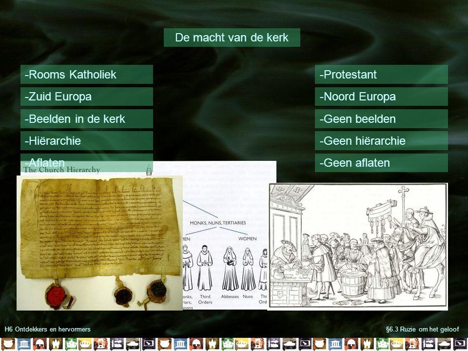 H6 Ontdekkers en hervormers§6.3 Ruzie om het geloof De macht van de kerk -Rooms Katholiek-Protestant -Zuid Europa-Noord Europa -Beelden in de kerk-Geen beelden -Hiërarchie-Geen hiërarchie -Aflaten-Geen aflaten