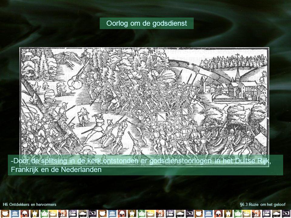 H6 Ontdekkers en hervormers§6.3 Ruzie om het geloof Oorlog om de godsdienst -Door de splitsing in de kerk ontstonden er godsdienstoorlogen in het Duitse Rijk, Frankrijk en de Nederlanden