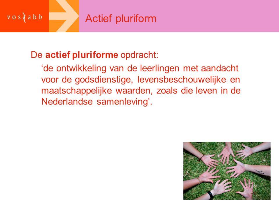 Actief pluriform De actief pluriforme opdracht: 'de ontwikkeling van de leerlingen met aandacht voor de godsdienstige, levensbeschouwelijke en maatschappelijke waarden, zoals die leven in de Nederlandse samenleving'.