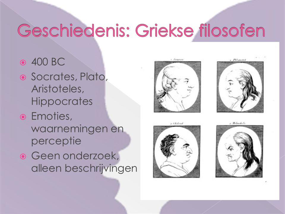  400 BC  Socrates, Plato, Aristoteles, Hippocrates  Emoties, waarnemingen en perceptie  Geen onderzoek, alleen beschrijvingen