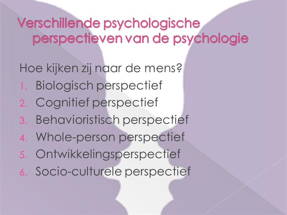 Hoe kijken zij naar de mens? 1. Biologisch perspectief 2. Cognitief perspectief 3. Behavioristisch perspectief 4. Whole-person perspectief 5. Ontwikke