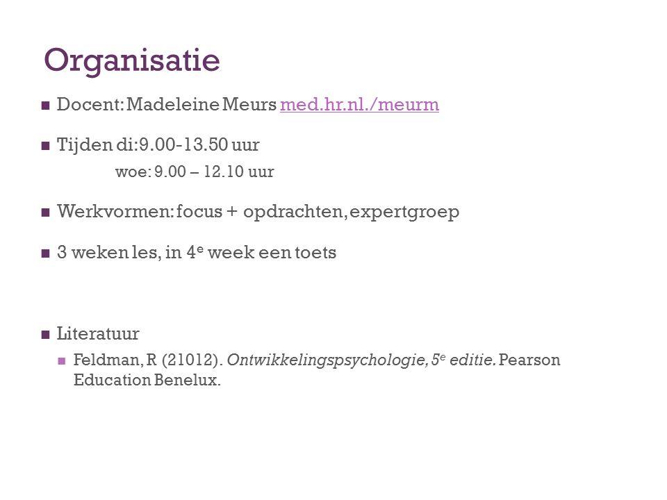 Organisatie Docent: Madeleine Meurs med.hr.nl./meurmhr.nl Tijden di:9.00-13.50 uur woe: 9.00 – 12.10 uur Werkvormen: focus + opdrachten, expertgroep 3 weken les, in 4 e week een toets Literatuur Feldman, R (21012).