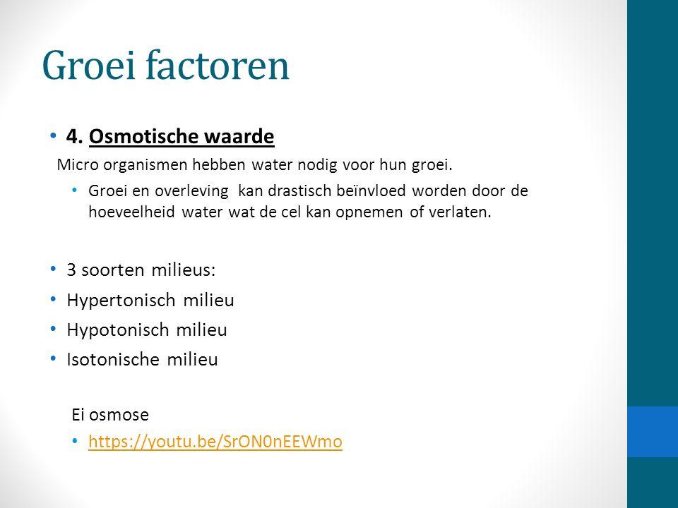 Groei factoren 4. Osmotische waarde Micro organismen hebben water nodig voor hun groei. Groei en overleving kan drastisch beïnvloed worden door de hoe