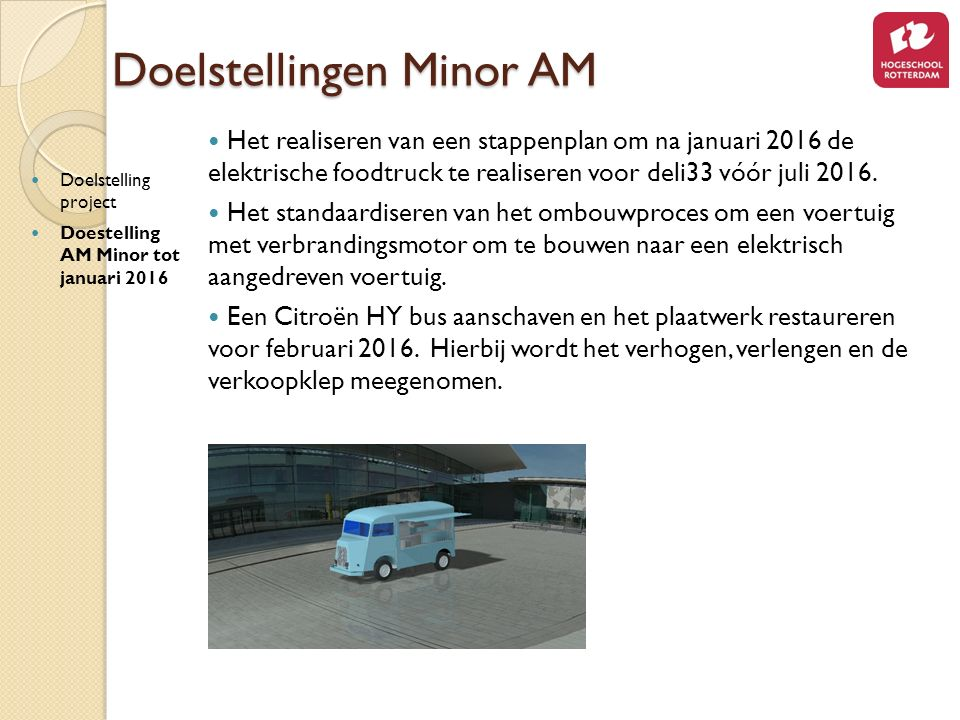 Doelstellingen Minor AM Doelstelling project Doestelling AM Minor tot januari 2016 Het realiseren van een stappenplan om na januari 2016 de elektrische foodtruck te realiseren voor deli33 vóór juli 2016.