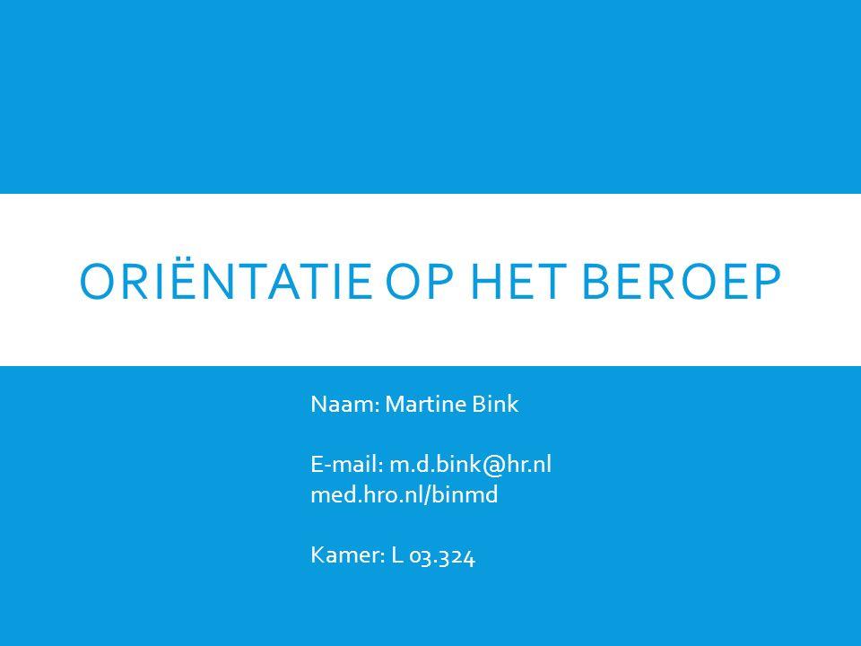 ORIËNTATIE OP HET BEROEP Naam: Martine Bink E-mail: m.d.bink@hr.nl med.hro.nl/binmd Kamer: L 03.324
