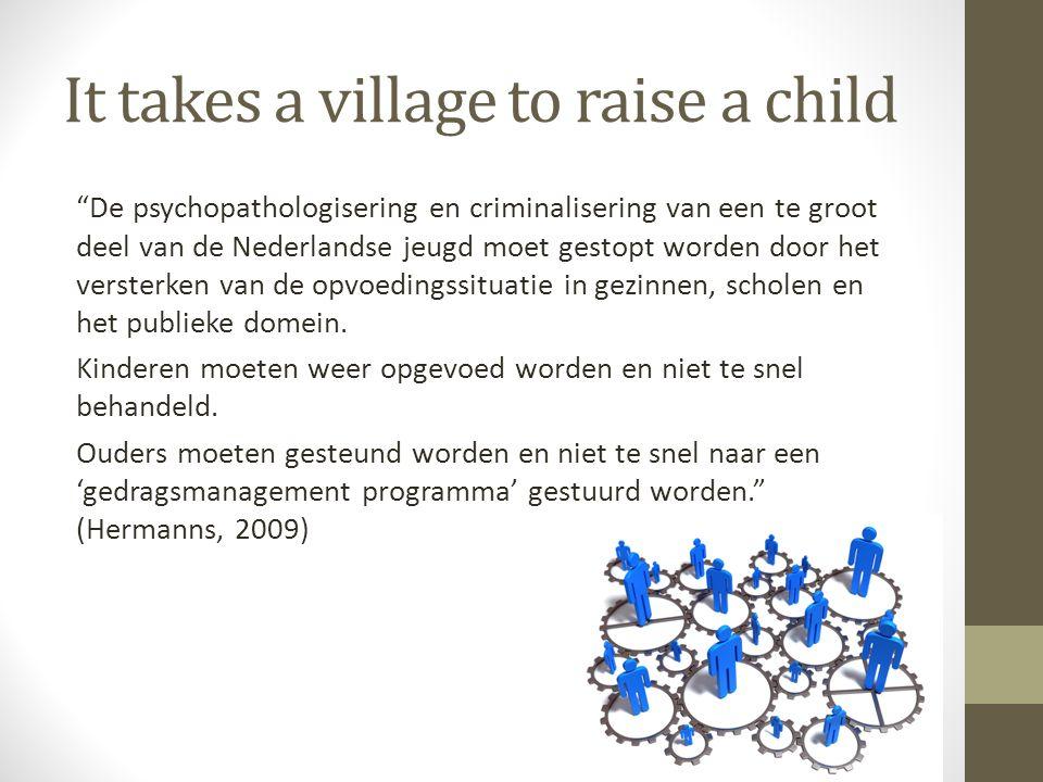 It takes a village to raise a child De psychopathologisering en criminalisering van een te groot deel van de Nederlandse jeugd moet gestopt worden door het versterken van de opvoedingssituatie in gezinnen, scholen en het publieke domein.