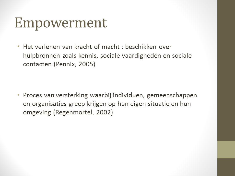 Empowerment Het verlenen van kracht of macht : beschikken over hulpbronnen zoals kennis, sociale vaardigheden en sociale contacten (Pennix, 2005) Proces van versterking waarbij individuen, gemeenschappen en organisaties greep krijgen op hun eigen situatie en hun omgeving (Regenmortel, 2002)