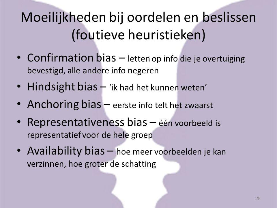 Moeilijkheden bij oordelen en beslissen (foutieve heuristieken) Confirmation bias – letten op info die je overtuiging bevestigd, alle andere info nege