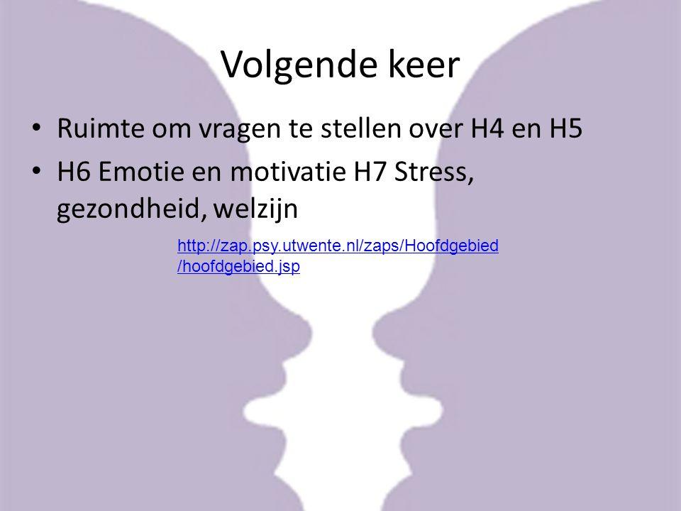 Volgende keer Ruimte om vragen te stellen over H4 en H5 H6 Emotie en motivatie H7 Stress, gezondheid, welzijn http://zap.psy.utwente.nl/zaps/Hoofdgebi