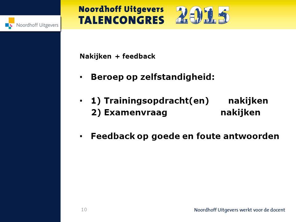 10 Nakijken + feedback Beroep op zelfstandigheid: 1) Trainingsopdracht(en) nakijken 2) Examenvraag nakijken Feedback op goede en foute antwoorden
