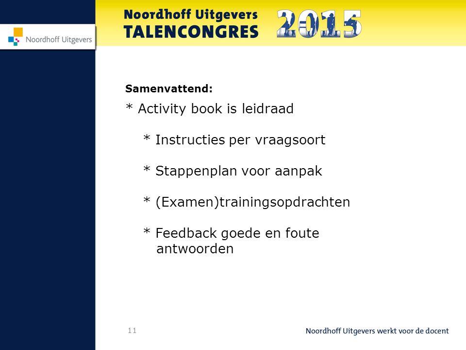11 Samenvattend: * Activity book is leidraad * Instructies per vraagsoort * Stappenplan voor aanpak * (Examen)trainingsopdrachten * Feedback goede en foute antwoorden