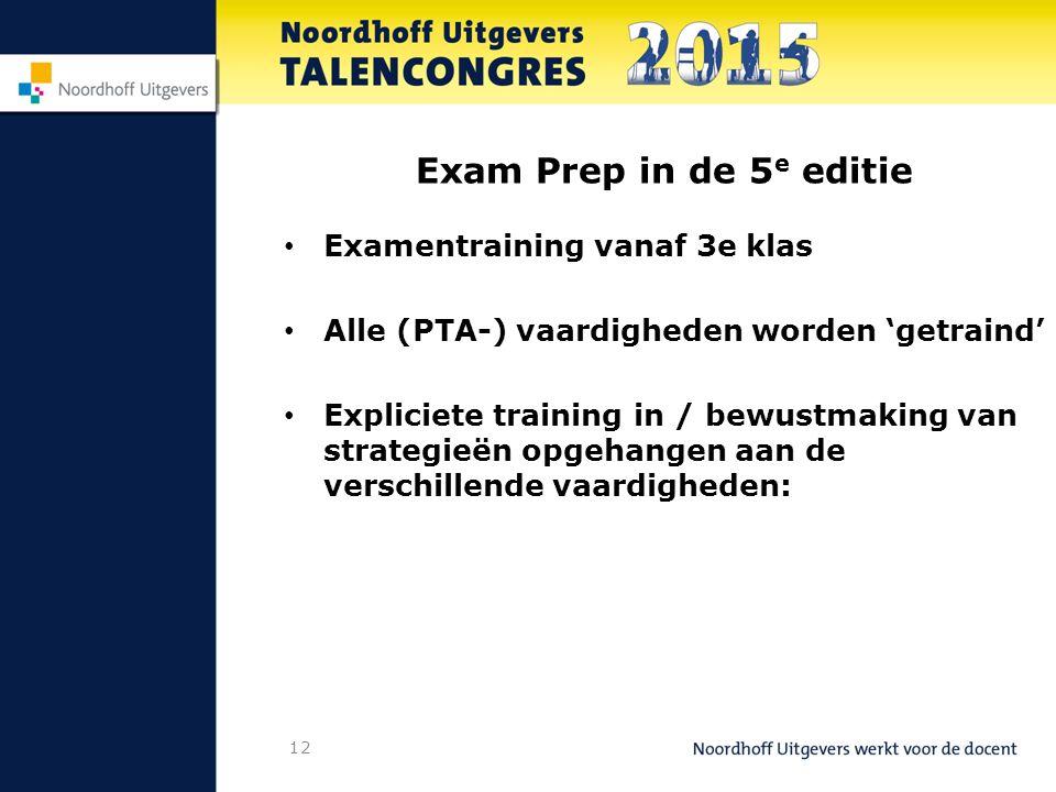 12 Exam Prep in de 5 e editie Examentraining vanaf 3e klas Alle (PTA-) vaardigheden worden 'getraind' Expliciete training in / bewustmaking van strategieën opgehangen aan de verschillende vaardigheden: