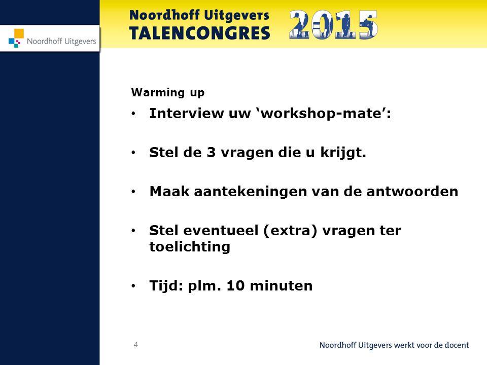 4 Warming up Interview uw 'workshop-mate': Stel de 3 vragen die u krijgt.