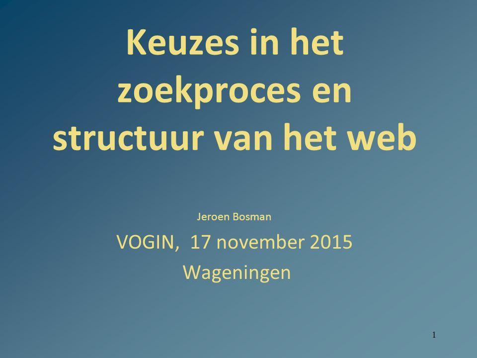 1 Keuzes in het zoekproces en structuur van het web Jeroen Bosman VOGIN, 17 november 2015 Wageningen