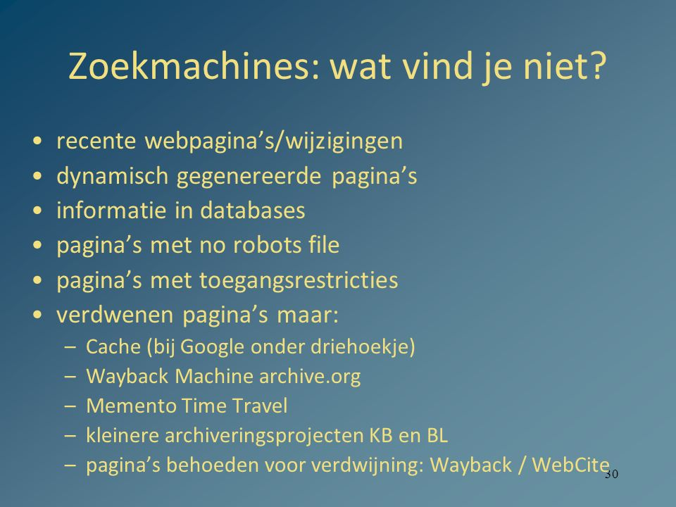 30 Zoekmachines: wat vind je niet? recente webpagina's/wijzigingen dynamisch gegenereerde pagina's informatie in databases pagina's met no robots file