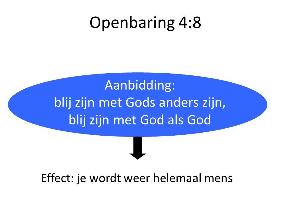 Openbaring 4:8 Aanbidding: blij zijn met Gods anders zijn, blij zijn met God als God Effect: je wordt weer helemaal mens
