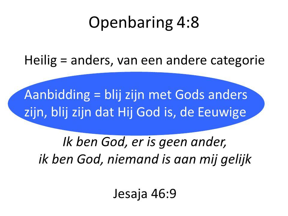 Openbaring 4:8 Ik ben God, er is geen ander, ik ben God, niemand is aan mij gelijk Jesaja 46:9 Heilig = anders, van een andere categorie Aanbidding =
