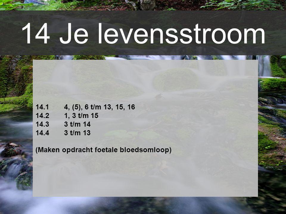 14 Je levensstroom 14.1 4, (5), 6 t/m 13, 15, 16 14.21, 3 t/m 15 14.33 t/m 14 14.43 t/m 13 (Maken opdracht foetale bloedsomloop)