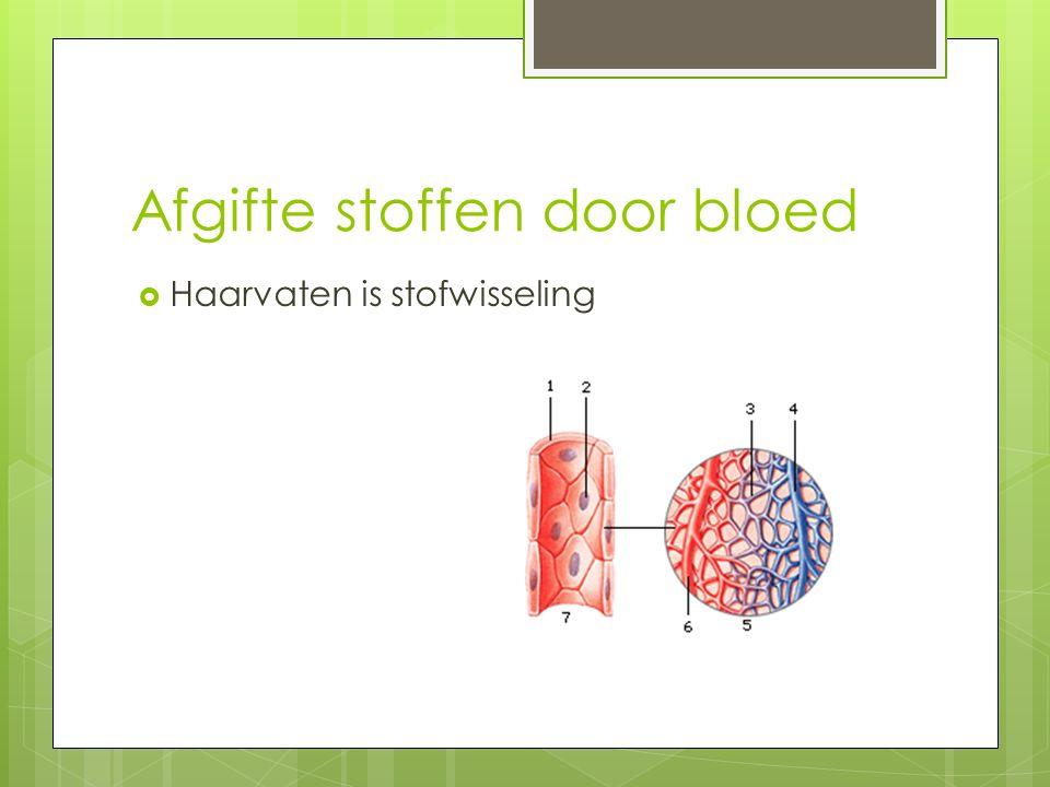 Afgifte stoffen door bloed  Haarvaten is stofwisseling