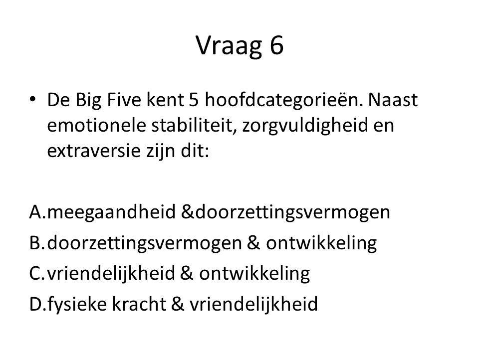 Vraag 6 De Big Five kent 5 hoofdcategorieën. Naast emotionele stabiliteit, zorgvuldigheid en extraversie zijn dit: A.meegaandheid &doorzettingsvermoge