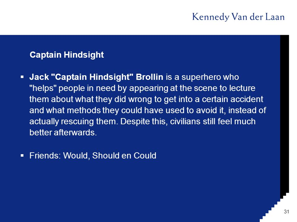 Captain Hindsight  Jack Captain Hindsight Brollin is a superhero who helps people in need by appearing at the scene to lecture them about what they did wrong to get into a certain accident and what methods they could have used to avoid it, instead of actually rescuing them.