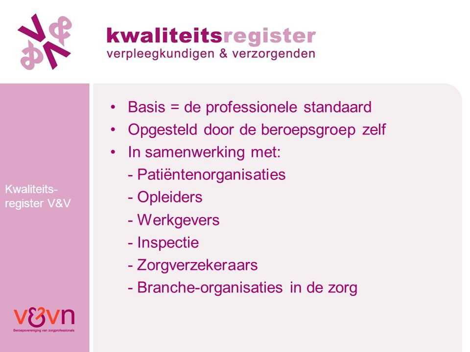 Kwaliteits- register V&V Basis = de professionele standaard Opgesteld door de beroepsgroep zelf In samenwerking met: - Patiëntenorganisaties - Opleide