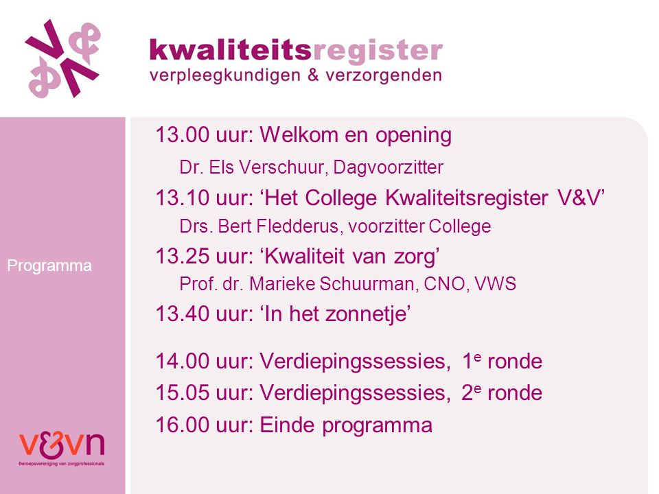 Programma 13.00 uur: Welkom en opening Dr. Els Verschuur, Dagvoorzitter 13.10 uur: 'Het College Kwaliteitsregister V&V' Drs. Bert Fledderus, voorzitte