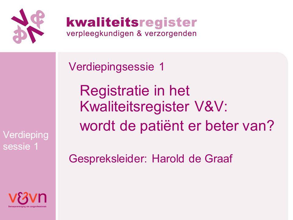 Verdieping sessie 1 Registratie in het Kwaliteitsregister V&V: wordt de patiënt er beter van? Gespreksleider: Harold de Graaf