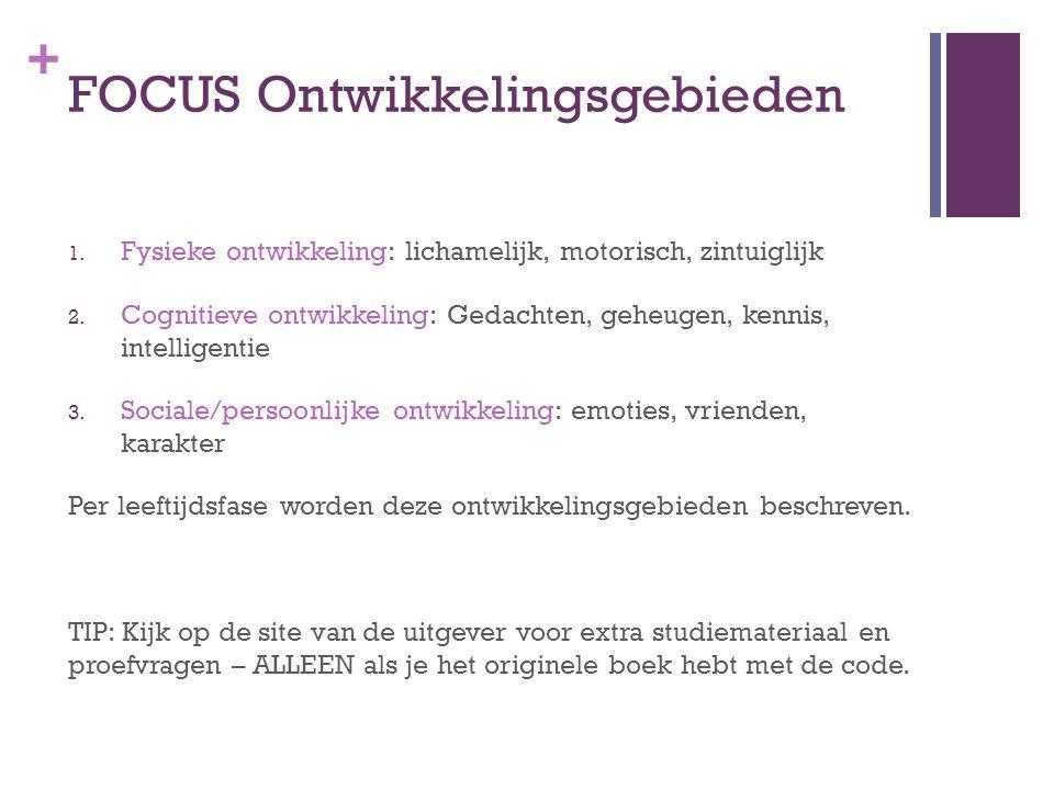 + FOCUS Ontwikkelingsgebieden 1. Fysieke ontwikkeling: lichamelijk, motorisch, zintuiglijk 2. Cognitieve ontwikkeling: Gedachten, geheugen, kennis, in
