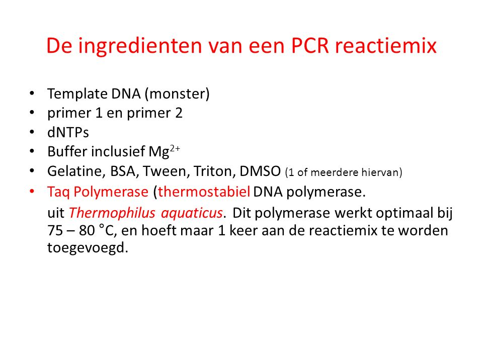 De ingredienten van een PCR reactiemix Template DNA (monster) primer 1 en primer 2 dNTPs Buffer inclusief Mg 2+ Gelatine, BSA, Tween, Triton, DMSO (1