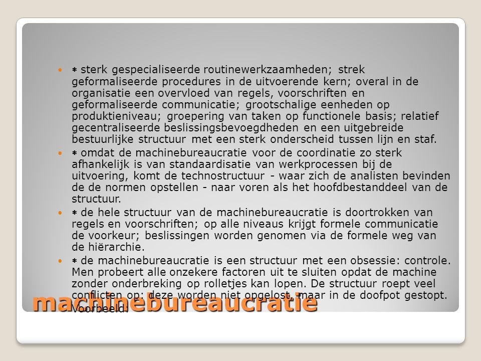 machinebureaucratie  sterk gespecialiseerde routinewerkzaamheden; strek geformaliseerde procedures in de uitvoerende kern; overal in de organisatie e