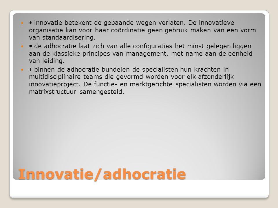 Innovatie/adhocratie  innovatie betekent de gebaande wegen verlaten. De innovatieve organisatie kan voor haar coördinatie geen gebruik maken van een