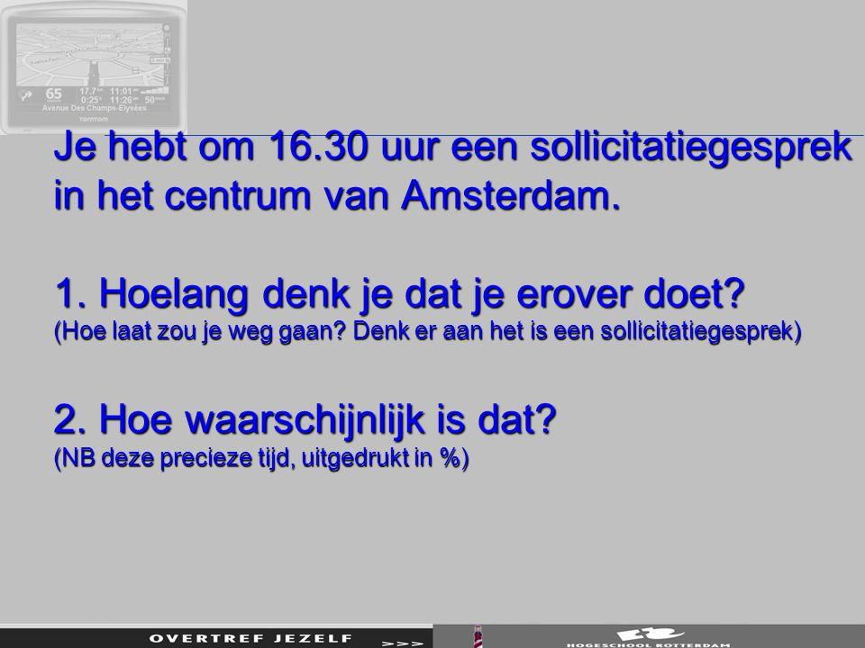 Je hebt om 16.30 uur een sollicitatiegesprek in het centrum van Amsterdam. 1. Hoelang denk je dat je erover doet? (Hoe laat zou je weg gaan? Denk er a