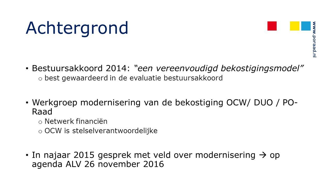www.poraad.nl Achtergrond Bestuursakkoord 2014: een vereenvoudigd bekostigingsmodel o best gewaardeerd in de evaluatie bestuursakkoord Werkgroep modernisering van de bekostiging OCW/ DUO / PO- Raad o Netwerk financiën o OCW is stelselverantwoordelijke In najaar 2015 gesprek met veld over modernisering  op agenda ALV 26 november 2016