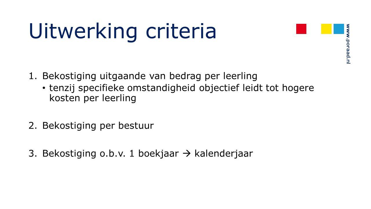 www.poraad.nl Uitwerking criteria 1.Bekostiging uitgaande van bedrag per leerling tenzij specifieke omstandigheid objectief leidt tot hogere kosten per leerling 2.Bekostiging per bestuur 3.Bekostiging o.b.v.