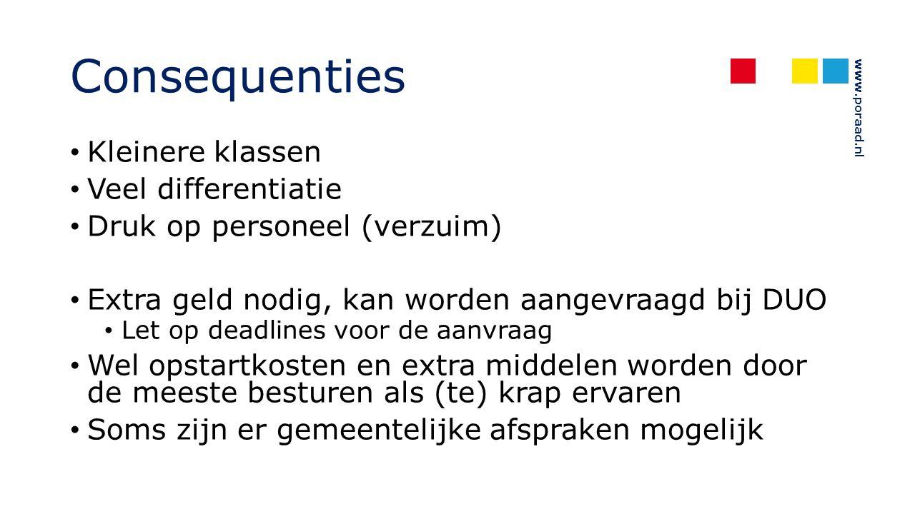 www.poraad.nl Consequenties Kleinere klassen Veel differentiatie Druk op personeel (verzuim) Extra geld nodig, kan worden aangevraagd bij DUO Let op deadlines voor de aanvraag Wel opstartkosten en extra middelen worden door de meeste besturen als (te) krap ervaren Soms zijn er gemeentelijke afspraken mogelijk