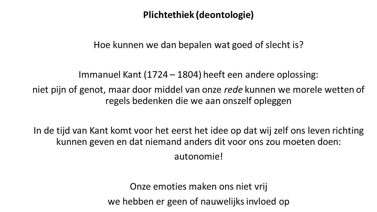 Plichtethiek (deontologie) Hoe kunnen we dan bepalen wat goed of slecht is? Immanuel Kant (1724 – 1804) heeft een andere oplossing: niet pijn of genot