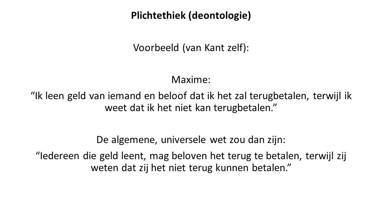 """Plichtethiek (deontologie) Voorbeeld (van Kant zelf): Maxime: """"Ik leen geld van iemand en beloof dat ik het zal terugbetalen, terwijl ik weet dat ik h"""