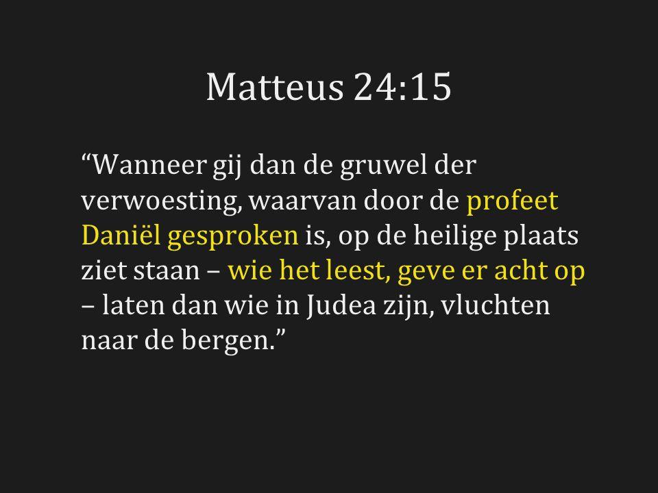 Matteus 24:15 Wanneer gij dan de gruwel der verwoesting, waarvan door de profeet Daniël gesproken is, op de heilige plaats ziet staan – wie het leest, geve er acht op – laten dan wie in Judea zijn, vluchten naar de bergen.