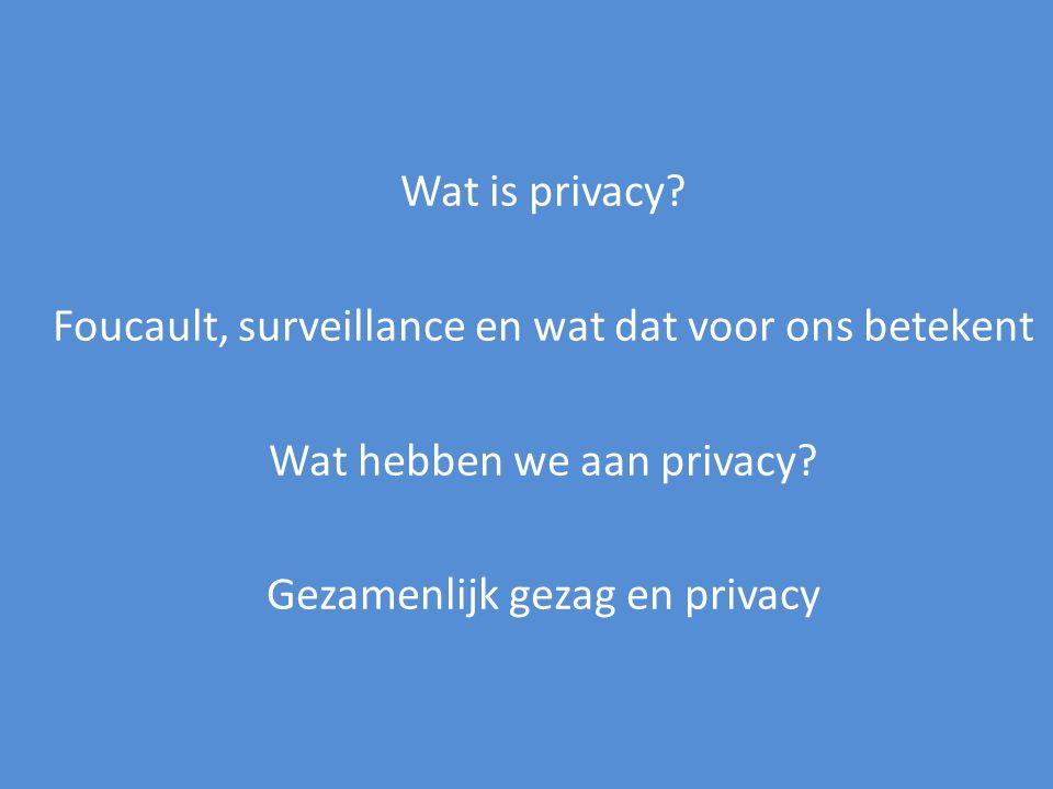 Wat is privacy? Foucault, surveillance en wat dat voor ons betekent Wat hebben we aan privacy? Gezamenlijk gezag en privacy